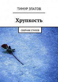 Тимур Златов -Хрупкость. Сборник стихов