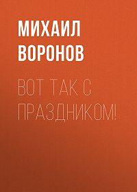 Михаил Воронов -Вот так с праздником!