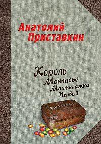 Анатолий Приставкин -Король Монпасье Мармелажка Первый