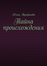 Юлия Трифонова -Тайна происхождения