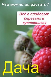 Илья Мельников -Что можно вырастить? Всё о плодовых деревьях и кустарниках