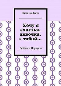 Владимир Герун -Хочуя счастья, девочка, стобой… Любовь иВоркута