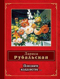 Лариса Рубальская - Плесните колдовства… (сборник)