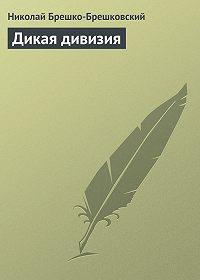 Николай Брешко-Брешковский -Дикая дивизия