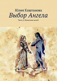 Юлия Каштанова - Выбор Ангела. Часть 2. Испытание волей