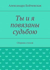 Александра Бойчевская -Ты ия повязаны судьбою. Сборник стихов