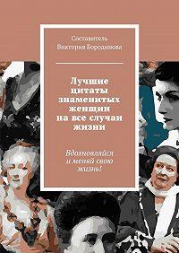 Виктория Бородинова -Лучшие цитаты знаменитых женщин навсе случаи жизни
