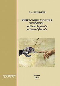 В. А. Плешаков -Киберсоциализация человека: от Homo Sapiens'а до Homo Cyberus'а