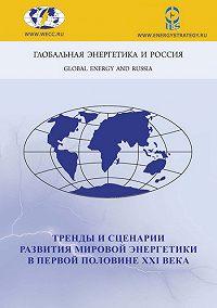 Коллектив Авторов -Тренды и сценарии развития мировой энергетики в первой половине XXI века
