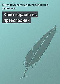 Михаил Александрович Каришнев-Лубоцкий -Кроссвордист из преисподней