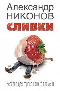 Александр Никонов -Сливки. Зеркало для героев нашего времени
