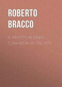 Roberto Bracco -Il frutto acerbo: Commedia in tre atti