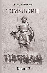 Алексей Гатапов -Тэмуджин. Книга 3