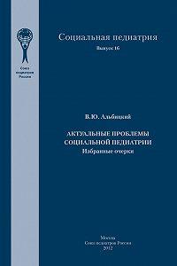 Валерий Альбицкий -Актуальные проблемы социальной педиатрии
