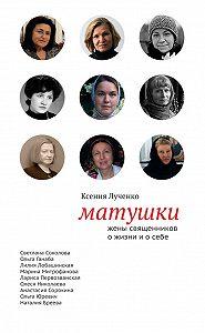 Ксения Лученко -Матушки: Жены священников о жизни и о себе