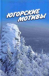 Иван Цуприков -Югорские мотивы: Сборник рассказов, стихов, публицистических статей