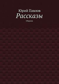 Юрий Павлов -Рассказы. Сборник