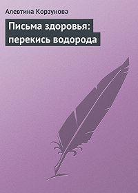 Алевтина Корзунова - Письма здоровья: перекись водорода