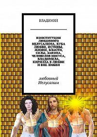 Владимил -Конституция любовного Иелусалима, куба любви, истины, жизни, власти, силы, закона, человелов Иисуса, Владимила, Кирилла в любви и вне любви. Любовный Иелусалим