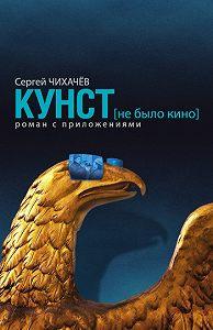 Сергей Чихачев -КУНСТ (не было кино). Роман с приложениями