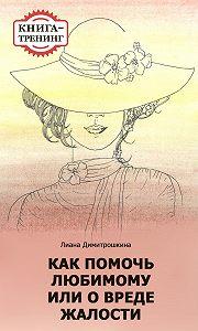 Лиана Димитрошкина -Как помочь любимому, или О вреде жалости. Книга-тренинг