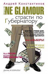 Андрей Константинов -Не гламур. Страсти по губернатору