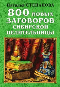 Наталья Ивановна Степанова - 800 новых заговоров сибирской целительницы
