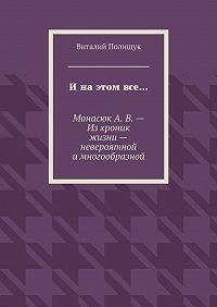 Виталий Полищук -Ина этом все… МонасюкА.В.– Изхроник жизни– невероятной имногообразной