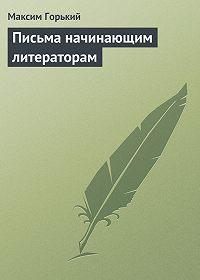 Максим Горький -Письма начинающим литераторам