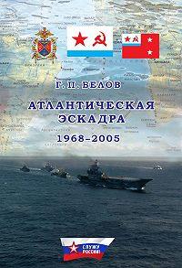 Геннадий Петрович Белов -Атлантическая эскадра. 1968–2005