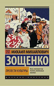 Михаил Зощенко - Прелести культуры (сборник)