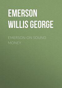Willis Emerson -Emerson on Sound Money