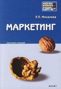 Е. П. Михалева -Маркетинг: конспект лекций