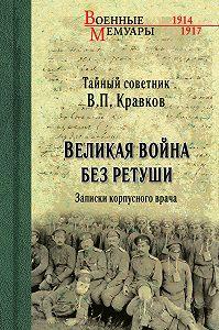 Василий Кравков -Великая война без ретуши. Записки корпусного врача