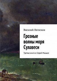 Василий Лягоскин -Грозные волны моря Сулавеси. Третья книга оСерой Мышке