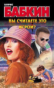 Борис Бабкин - Вы считаете это игрой?
