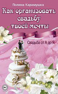 Полина Карамушка -Как организовать свадьбу твоей мечты. Свадьба от А до Я