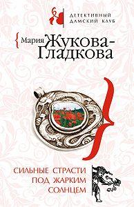 Мария Жукова-Гладкова -Сильные страсти под жарким солнцем