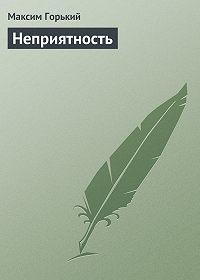 Максим Горький - Неприятность