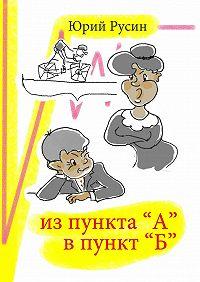 Юрий Русин -Из пункта «А» впункт «Б»