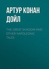 Артур Конан Дойл -The Great Shadow and Other Napoleonic Tales