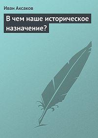 Иван Аксаков -В чем наше историческое назначение?