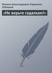 Михаил Александрович Каришнев-Лубоцкий - «Не верьте гадалкам!»