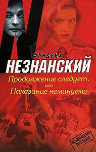 Фридрих Незнанский -Продолжение следует, или Наказание неминуемо