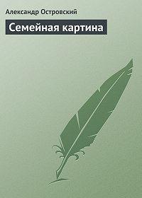Александр Островский -Семейная картина