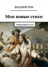 Василий Рем -Мои новые стихи. Рожденный вСССР