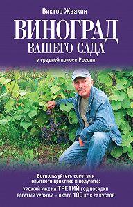 Виктор Жвакин - Виноград вашего сада в средней полосе России