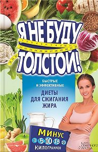 Елизавета Коротяева -Я не буду толстой! Быстрые и эффективные диеты для сжигания жира