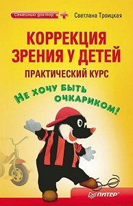 Светлана Ивановна Троицкая -Коррекция зрения у детей: практический курс