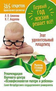 Надежда Андреева, Людмила Соколова - Первый год жизни решает все! 365 секретов правильного развития. Этот удивительный младенец